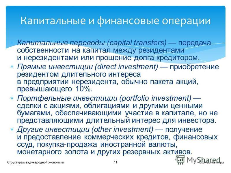Капитальные переводы (capital transfers) передача собственности на капитал между резидентами и нерезидентами или прощение долга кредитором. Прямые инвестиции (direct investment) приобретение резидентом длительного интереса в предприятии нерезидента,