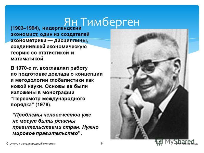 Экономика мира Структура международной экономики 14 Ян Тимберген (1903–1994), нидерландский экономист, один из создателей эконометрики дисциплины, соединившей экономическую теорию со статистикой и математикой. В 1970-е гг. возглавлял работу по подгот
