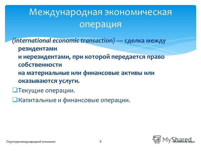 (international economic transaction) сделка между резидентами и нерезидентами, при которой передается право собственности на материальные или финансовые активы или оказываются услуги. Текущие операции. Капитальные и финансовые операции. Экономика мир