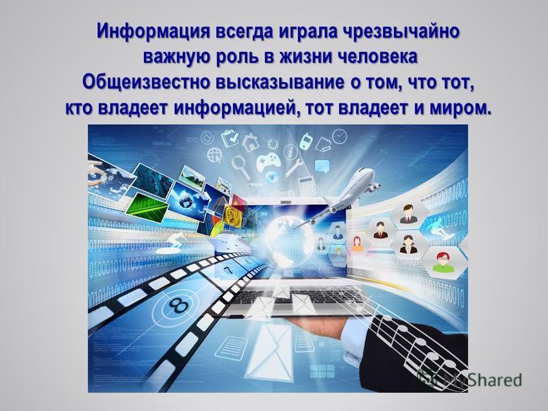 Информация всегда играла чрезвычайно важную роль в жизни человека важную роль в жизни человека Общеизвестно высказывание о том, что тот, кто владеет информацией, тот владеет и миром.