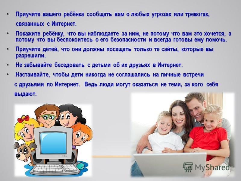 Приучите вашего ребёнка сообщать вам о любых угрозах или тревогах, Приучите вашего ребёнка сообщать вам о любых угрозах или тревогах, связанных с Интернет. связанных с Интернет. Покажите ребёнку, что вы наблюдаете за ним, не потому что вам это хочетс