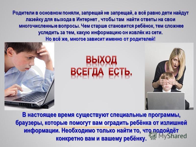 Родители в основном поняли, запрещай не запрещай, а всё равно дети найдут лазейку для выхода в Интернет, чтобы там найти ответы на свои многочисленные вопросы. Чем старше становится ребёнок, тем сложнее многочисленные вопросы. Чем старше становится р