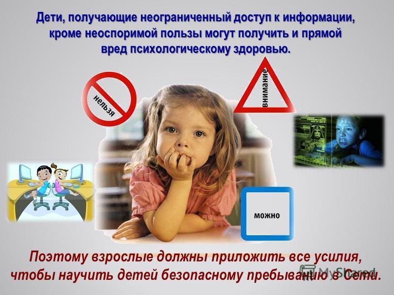 . Дети, получающие неограниченный доступ к информации, кроме неоспоримой пользы могут получить и прямой вред психологическому здоровью. Поэтому взрослые должны приложить все усилия, чтобы научить детей безопасному пребыванию в Сети.