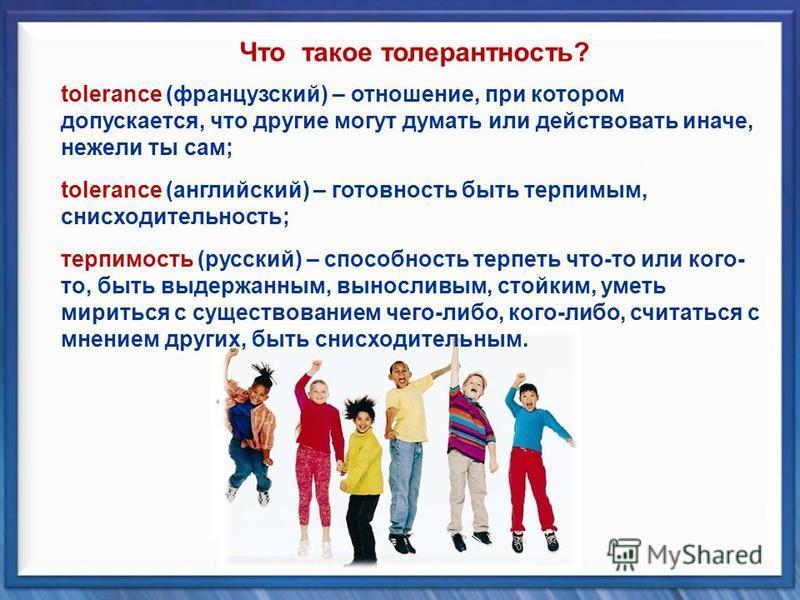 tolerance (французский) – отношение, при котором допускается, что другие могут думать или действовать иначе, нежели ты сам; tolerance (английский) – готовность быть терпимым, снисходительность; терпимость (русский) – способность терпеть что-то или ко