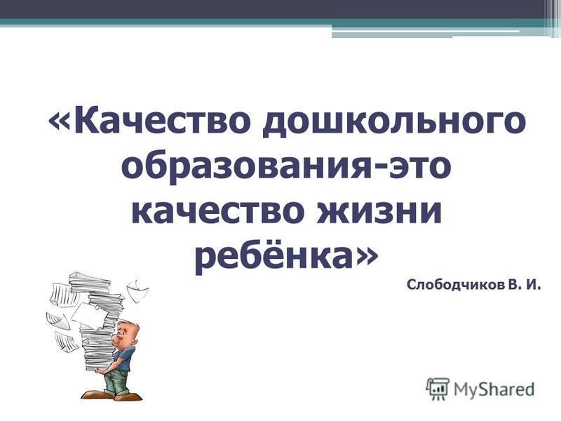 «Качество дошкольного образования-это качество жизни ребёнка» Слободчиков В. И.