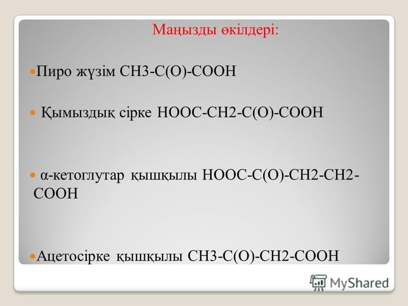 Маңызды өкілдері: Пиро жүзім CН3-С(О)-СООН Қымыздық сірке НООС-СН2-С(О)-СООН α-кетоглутар қышқылы НООС-С(О)-СН2-СН2- СООН Ацетосірке қышқылы СН3-С(О)-СН2-СООН