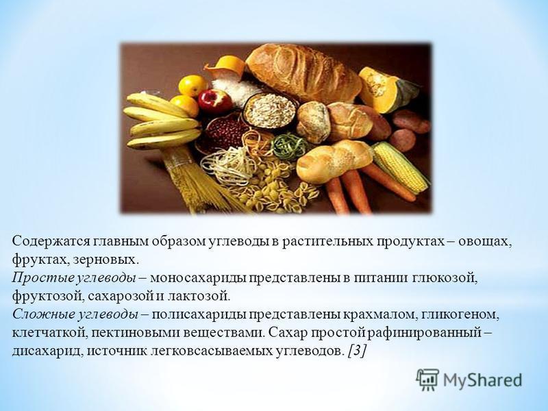 Содержатся главным образом углеводы в растительных продуктах – овощах, фруктах, зерновых. Простые углеводы – моносахариды представлены в питании глюкозой, фруктозой, сахарозой и лактозой. Сложные углеводы – полисахариды представлены крахмалом, гликог
