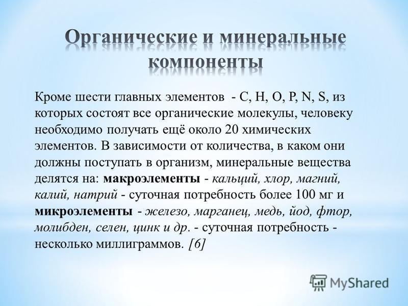 Кроме шести главных элементов - С, Н, О, Р, N, S, из которых состоят все органические молекулы, человеку необходимо получать ещё около 20 химических элементов. В зависимости от количества, в каком они должны поступать в организм, минеральные вещества