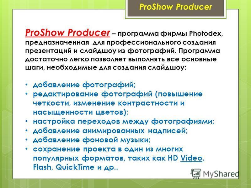 ProShow Producer ProShow Producer – программа фирмы Photodex, предназначенная для профессионального создания презентаций и слайд шоу из фотографий. Программа достаточно легко позволяет выполнять все основные шаги, необходимые для создания слайд шоу: