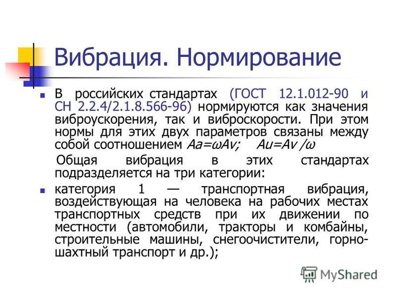 Вибрация. Нормирование В российских стандартах (ГОСТ 12.1.012-90 и СН 2.2.4/2.1.8.566-96) нормируются как значения виброускорения, так и виброскорости. При этом нормы для этих двух параметров связаны между собой соотношением Аa=ωАv; Аu=Аv /ω Общая ви