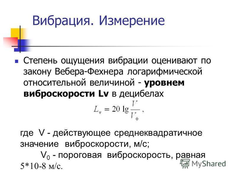 Вибрация. Измерение Степень ощущения вибрации оценивают по закону Вебера-Фехнера логарифмической относительной величиной - уровнем виброскорости Lv в децибелах где V - действующее среднеквадратичное значение виброскорости, м/с; V 0 - пороговая виброс