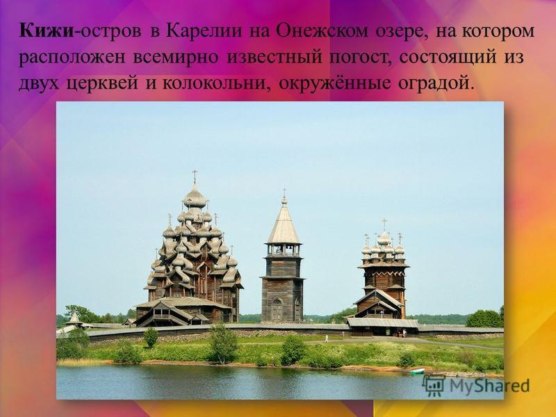 Кижи-остров в Карелии на Онежском озере, на котором расположен всемирно известный погост, состоящий из двух церквей и колокольни, окружённые оградой.