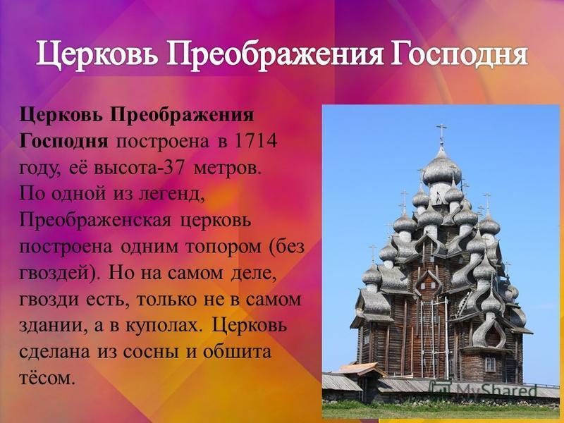 Церковь Преображения Господня построена в 1714 году, её высота-37 метров. По одной из легенд, Преображенская церковь построена одним топором (без гвоздей). Но на самом деле, гвозди есть, только не в самом здании, а в куполах. Церковь сделана из сосны