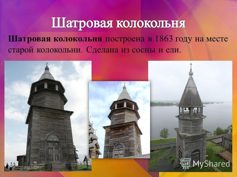 Шатровая колокольня построена в 1863 году на месте старой колокольни. Сделана из сосны и ели.