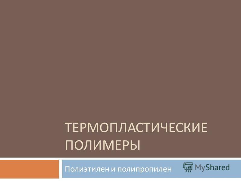 ТЕРМОПЛАСТИЧЕСКИЕ ПОЛИМЕРЫ Полиэтилен и полипропилен