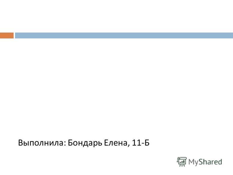 Выполнила : Бондарь Елена, 11- Б