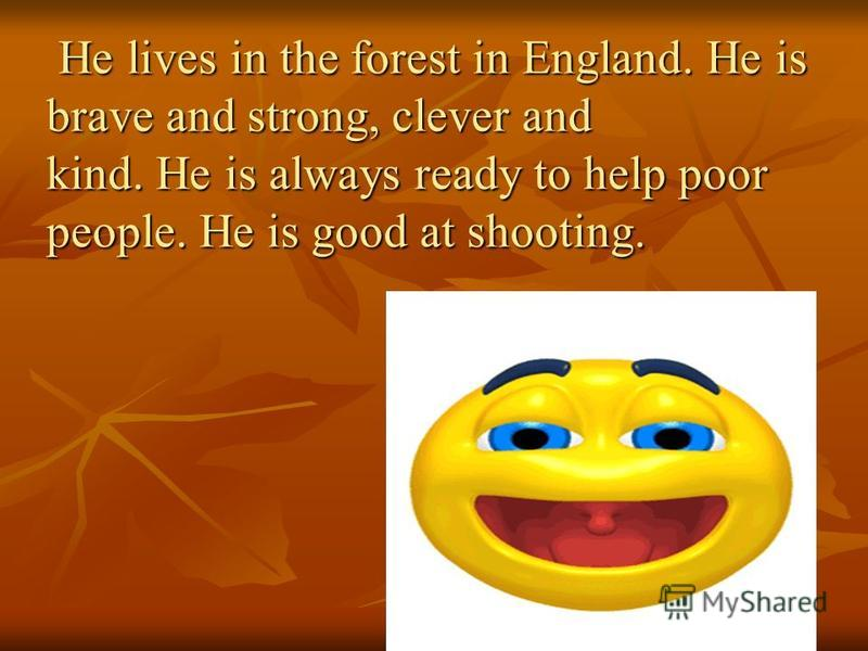 He lives in the forest in England. He is brave and strong, clever and kind. He is always ready to help poor people. He is good at shooting. He lives in the forest in England. He is brave and strong, clever and kind. He is always ready to help poor pe
