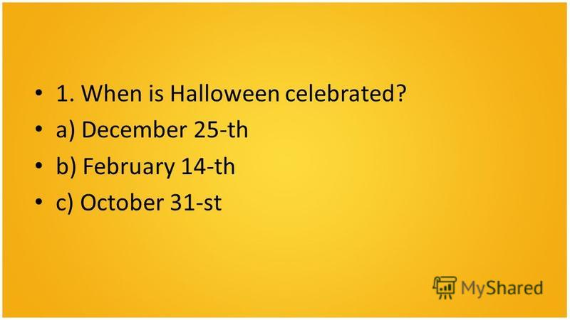 1. When is Halloween celebrated? a) December 25-th b) February 14-th c) October 31-st