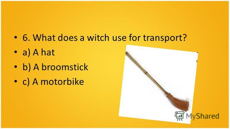 6. What does a witch use for transport? a) A hat b) A broomstick c) A motorbike