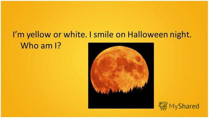 Im yellow or white. I smile on Halloween night. Who am I?