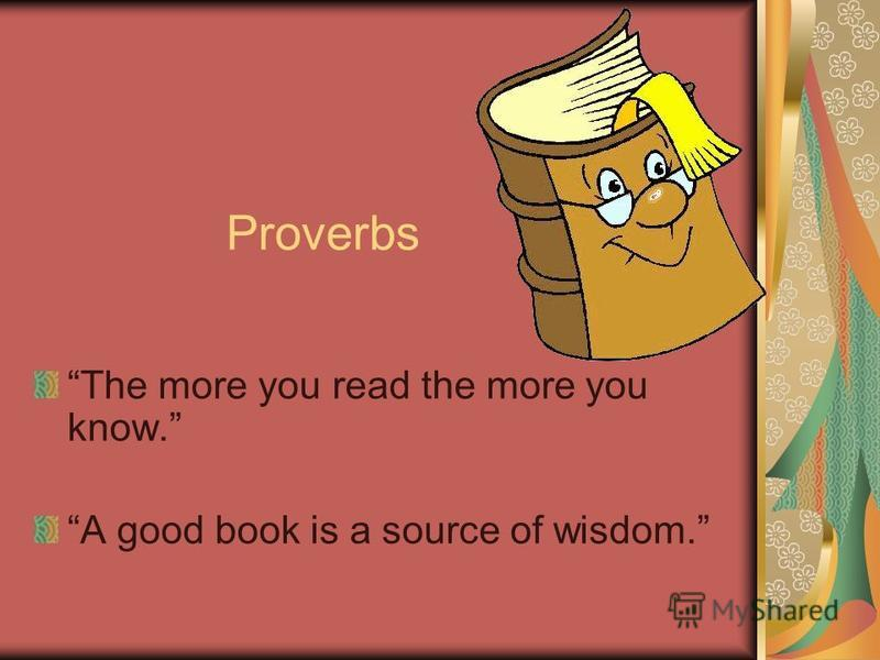 Proverbs The more you read the more you know. A good book is a source of wisdom.
