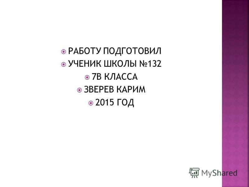 РАБОТУ ПОДГОТОВИЛ УЧЕНИК ШКОЛЫ 132 7В КЛАССА ЗВЕРЕВ КАРИМ 2015 ГОД