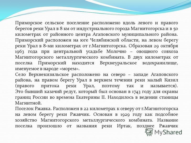 Приморское сельское поселение расположено вдоль левого и правого берегов реки Урал в 8 км от индустриального города Магнитогорска и в 50 километрах от районного центра Агаповского муниципального района. Приморский расположен на юге Челябинской област