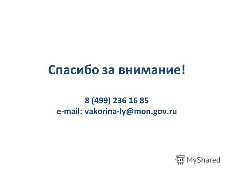 Спасибо за внимание! 8 (499) 236 16 85 e-mail: vakorina-ly@mon.gov.ru