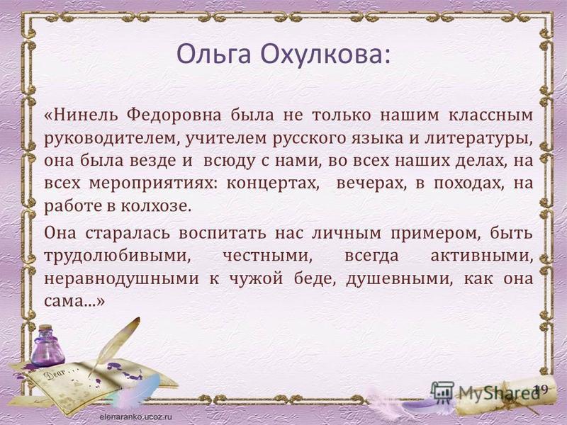 Ольга Охулкова: «Нинель Федоровна была не только нашим классным руководителем, учителем русского языка и литературы, она была везде и всюду с нами, во всех наших делах, на всех мероприятиях: концертах, вечерах, в походах, на работе в колхозе. Она ста