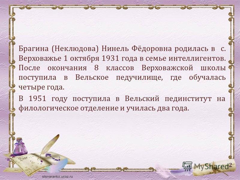 Брагина (Неклюдова) Нинель Фёдоровна родилась в с. Верховажье 1 октября 1931 года в семье интеллигентов. После окончания 8 классов Верховажской школы поступила в Вельское педучилище, где обучалась четыре года. В 1951 году поступила в Вельский пединст