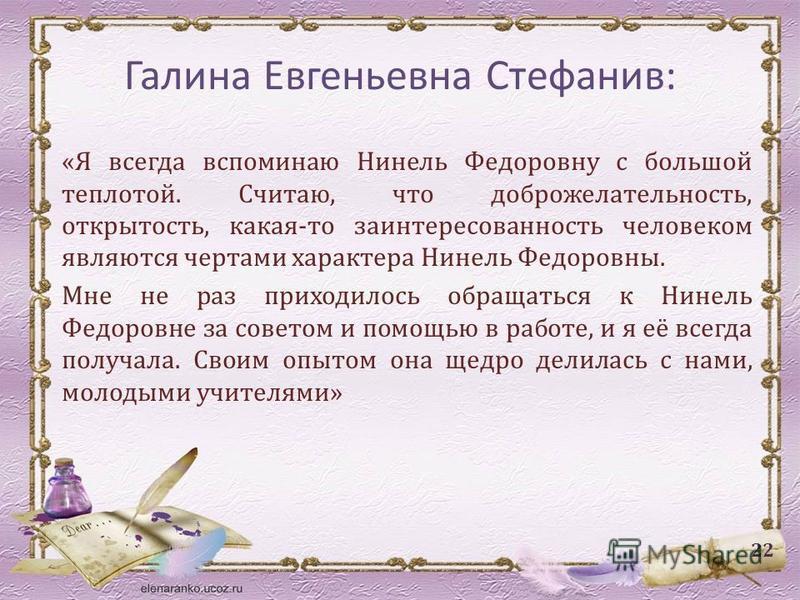 Галина Евгеньевна Стефанив: «Я всегда вспоминаю Нинель Федоровну с большой теплотой. Считаю, что доброжелательность, открытость, какая-то заинтересованность человеком являются чертами характера Нинель Федоровны. Мне не раз приходилось обращаться к Ни