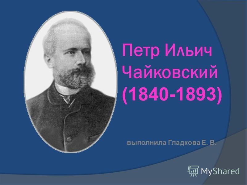 Петр Ильич Чайковский (1840-1893) выполнила Гладкова Е. В.