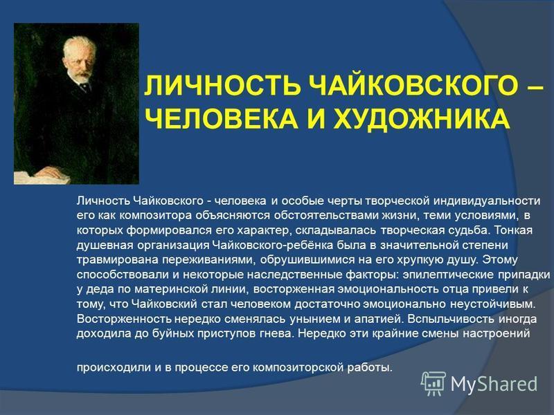 Личность Чайковского - человека и особые черты творческой индивидуальности его как композитора объясняются обстоятельствами жизни, теми условиями, в которых формировался его характер, складывалась творческая судьба. Тонкая душевная организация Чайков