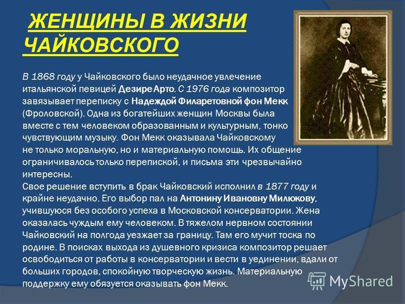 ЖЕНЩИНЫ В ЖИЗНИ ЧАЙКОВСКОГО В 1868 году у Чайковского было неудачное увлечение итальянской певицей Дезире Арто. С 1976 года композитор завязывает переписку с Надеждой Филаретовной фон Мекк (Фроловской). Одна из богатейших женщин Москвы была вместе с