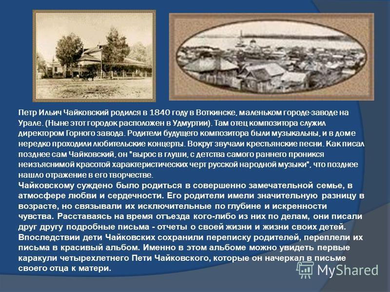 Петр Ильич Чайковский родился в 1840 году в Воткинске, маленьком городе-заводе на Урале. (Ныне этот городок расположен в Удмуртии). Там отец композитора служил директором Горного завода. Родители будущего композитора были музыкальны, и в доме нередко