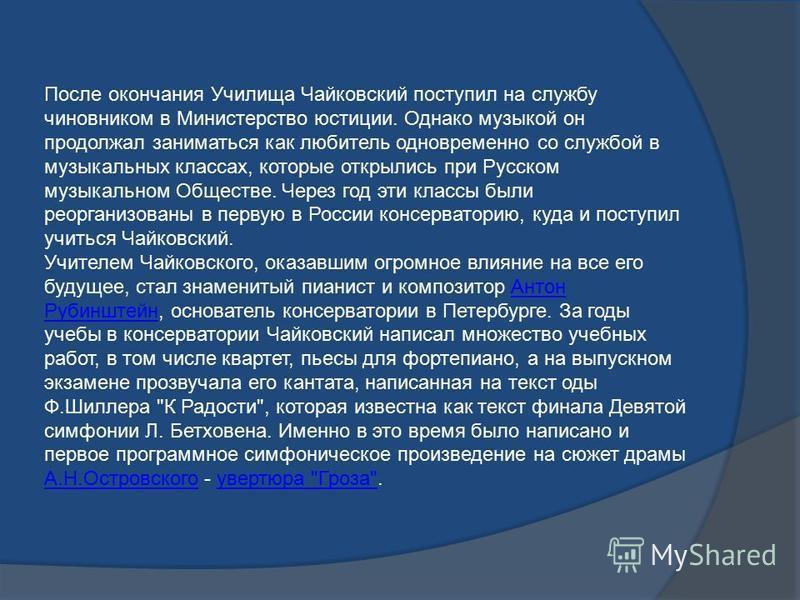 После окончания Училища Чайковский поступил на службу чиновником в Министерство юстиции. Однако музыкой он продолжал заниматься как любитель одновременно со службой в музыкальных классах, которые открылись при Русском музыкальном Обществе. Через год