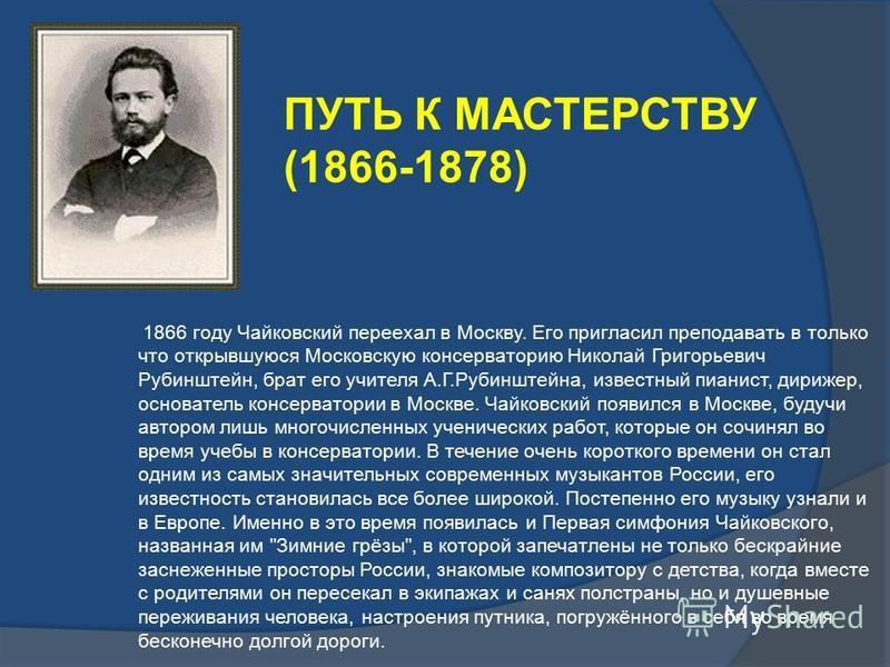1866 году Чайковский переехал в Москву. Его пригласил преподавать в только что открывшуюся Московскую консерваторию Николай Григорьевич Рубинштейн, брат его учителя А.Г.Рубинштейна, известный пианист, дирижер, основатель консерватории в Москве. Чайко