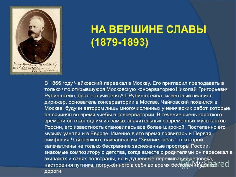В 1866 году Чайковский переехал в Москву. Его пригласил преподавать в только что открывшуюся Московскую консерваторию Николай Григорьевич Рубинштейн, брат его учителя А.Г.Рубинштейна, известный пианист, дирижер, основатель консерватории в Москве. Чай