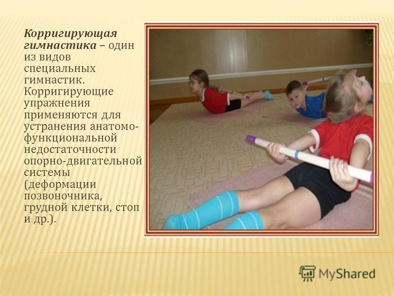 Корригирующая гимнастика – один из видов специальных гимнастик. Корригирующие упражнения применяются для устранения анатомо- функциональной недостаточности опорно-двигательной системы (деформации позвоночника, грудной клетки, стоп и др.).