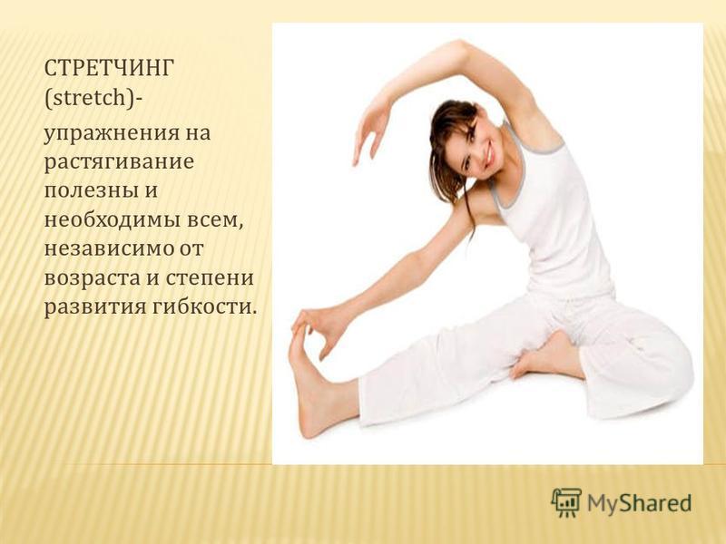 СТРЕТЧИНГ (stretch)- упражнения на растягивание полезны и необходимы всем, независимо от возраста и степени развития гибкости.