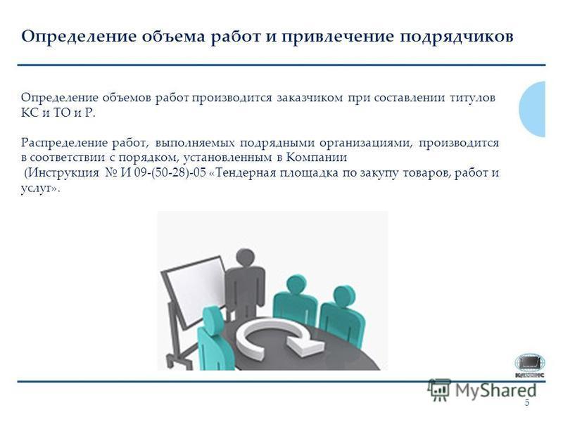 5 Определение объема работ и привлечение подрядчиков Определение объемов работ производится заказчиком при составлении титулов КС и ТО и Р. Распределение работ, выполняемых подрядными организациями, производится в соответствии с порядком, установленн