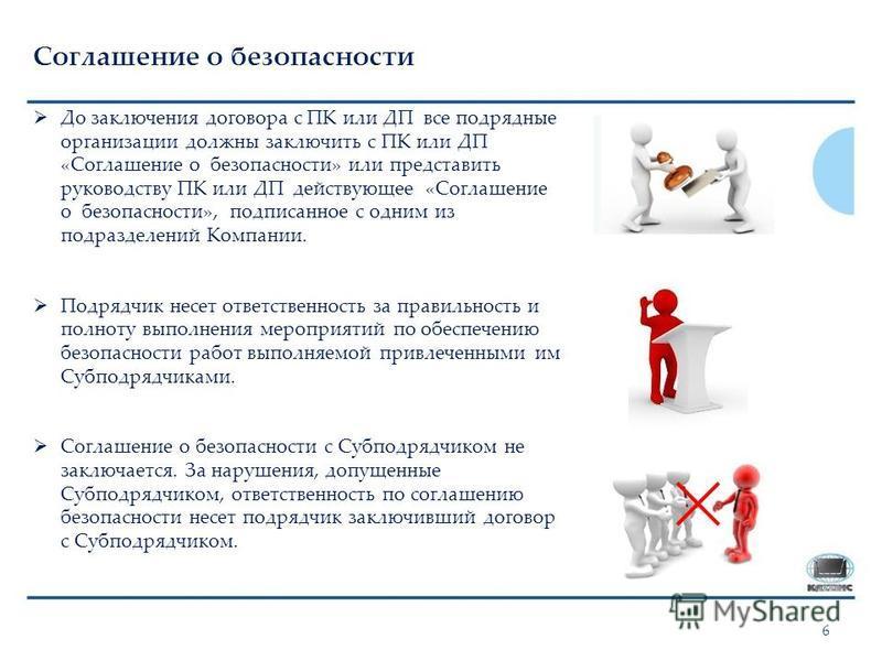 6 Соглашение о безопасности До заключения договора с ПК или ДП все подрядные организации должны заключить с ПК или ДП «Соглашение о безопасности» или представить руководству ПК или ДП действующее «Соглашение о безопасности», подписанное с одним из по