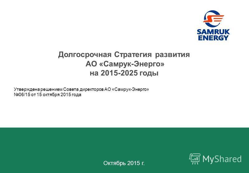 Октябрь 2015 г. Долгосрочная Стратегия развития АО «Самрук-Энерго» на 2015-2025 годы Утверждена решением Совета директоров АО «Самрук-Энерго» 06/15 от 15 октября 2015 года