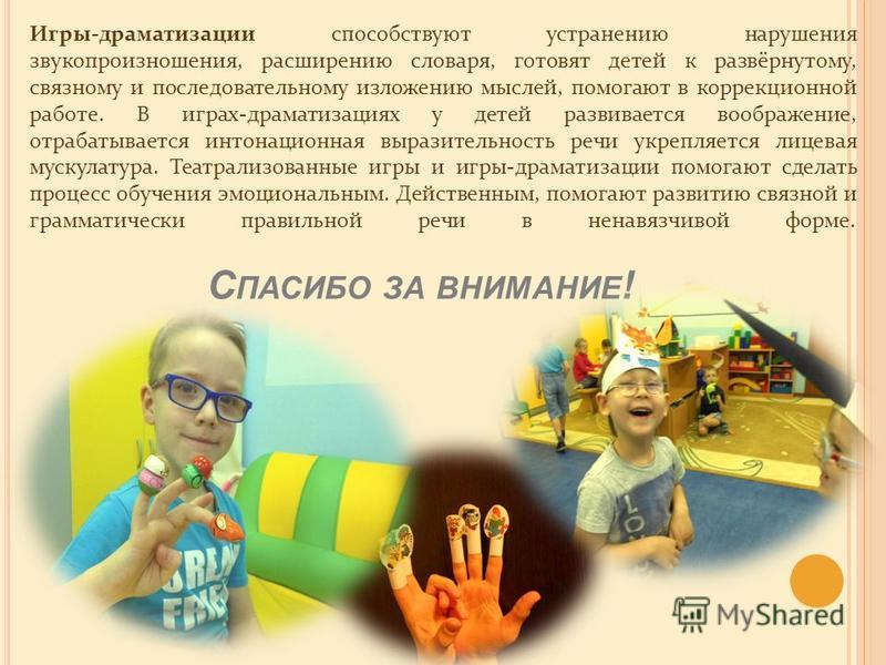 Игры-драматизации способствуют устранению нарушения звукопроизношения, расширению словаря, готовят детей к развёрнутому, связному и последовательному изложению мыслей, помогают в коррекционной работе. В играх-драматизациях у детей развивается воображ