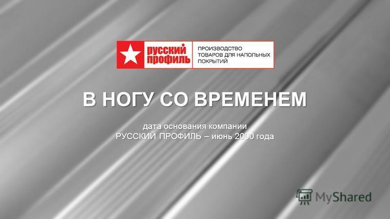 www.rusprof.ru В НОГУ СО ВРЕМЕНЕМ дата основания компании РУССКИЙ ПРОФИЛЬ – июнь 2000 года