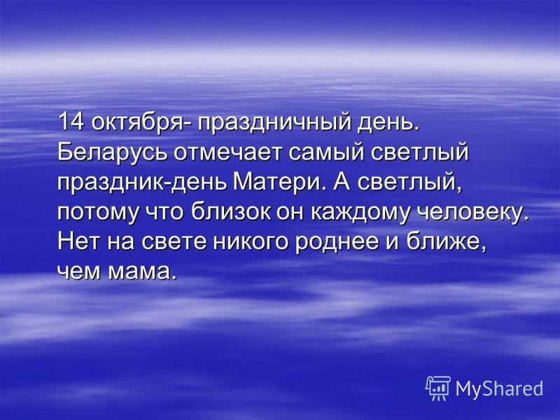 14 октября- праздничный день. Беларусь отмечает самый светлый праздник-день Матери. А светлый, потому что близок он каждому человеку. Нет на свете никого роднее и ближе, чем мама.