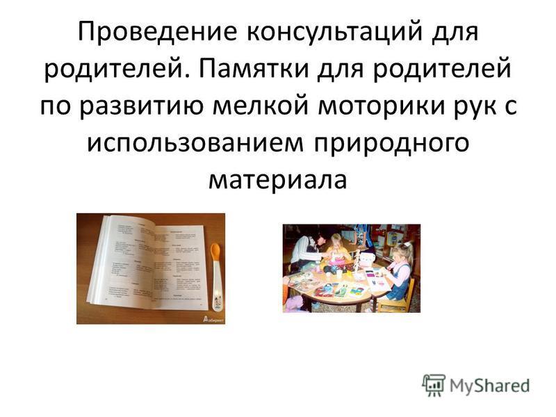 Проведение консультаций для родителей. Памятки для родителей по развитию мелкой моторики рук с использованием природного материала