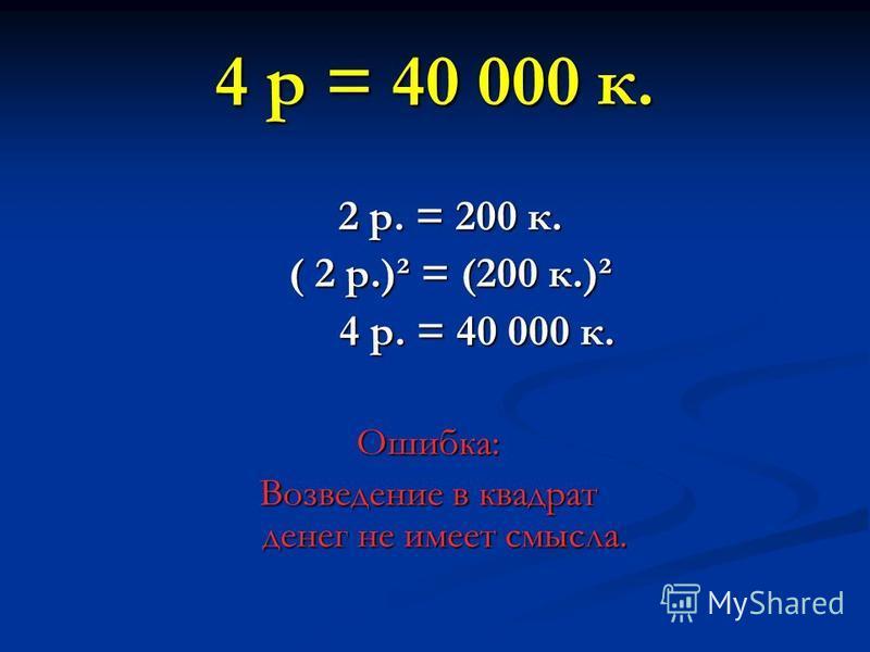 4 р = 40 000 к. 2 р. = 200 к. 2 р. = 200 к. ( 2 р.)² = (200 к.)² ( 2 р.)² = (200 к.)² 4 р. = 40 000 к. 4 р. = 40 000 к.Ошибка: Возведение в квадрат денег не имеет смысла.
