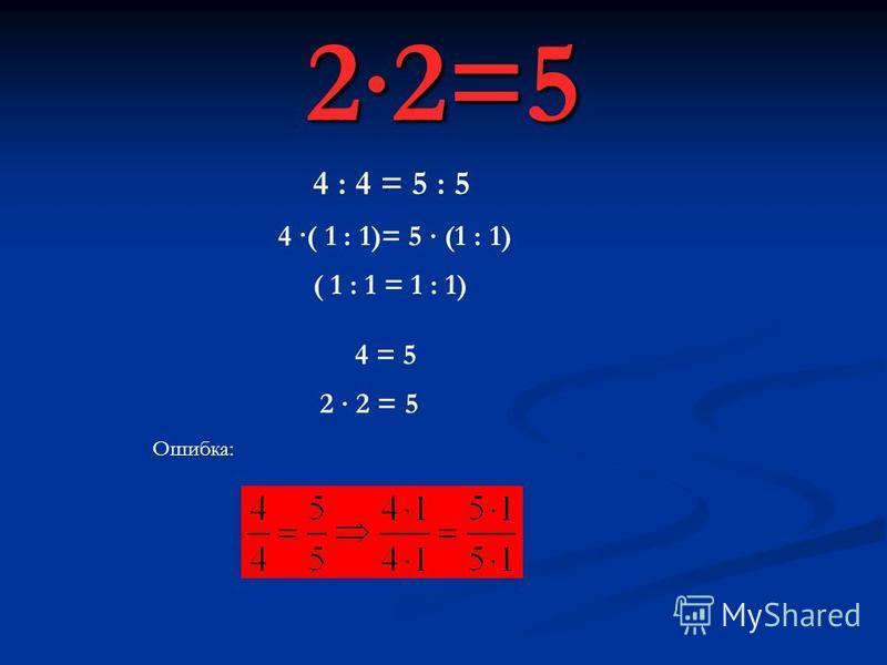 22=5 4 : 4 = 5 : 5 4 ·( 1 : 1)= 5 (1 : 1) ( 1 : 1 = 1 : 1) 4 = 5 2 2 = 5 Ошибка: