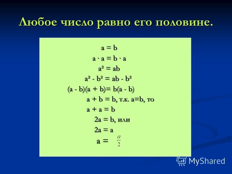 Любое число равно его половине. а = b а = b a a = b a a a = b a a² = ab a² = ab a² - b² = ab - b² a² - b² = ab - b² (a - b)(a + b)= b(a - b) a + b = b, т.к. a=b, то a + b = b, т.к. a=b, то a + a = b a + a = b 2a = b, или 2a = b, или 2a = a 2a = a a =
